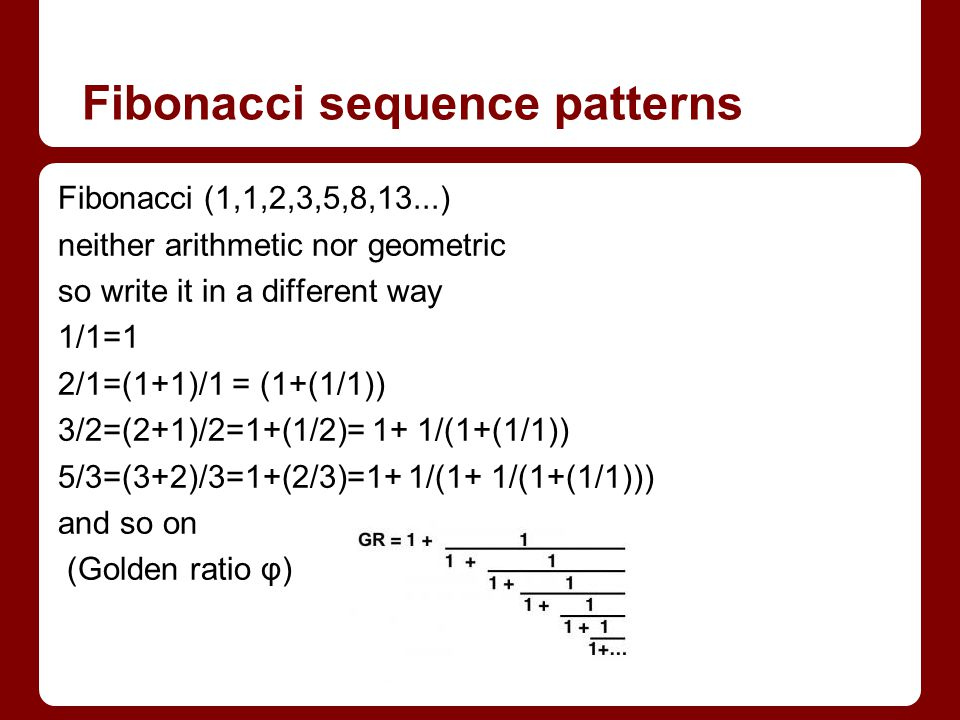 Fibonacci sequence patterns Fibonacci (1,1,2,3,5,8,13...) neither arithmetic nor geometric so write it in a different way 1/1=1 2/1=(1+1)/1 = (1+(1/1)) 3/2=(2+1)/2=1+(1/2)= 1+ 1/(1+(1/1)) 5/3=(3+2)/3=1+(2/3)=1+ 1/(1+ 1/(1+(1/1))) and so on (Golden ratio φ)