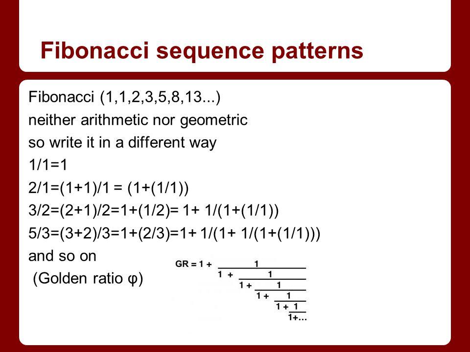 Fibonacci sequence patterns Fibonacci (1,1,2,3,5,8,13...) neither arithmetic nor geometric so write it in a different way 1/1=1 2/1=(1+1)/1 = (1+(1/1)