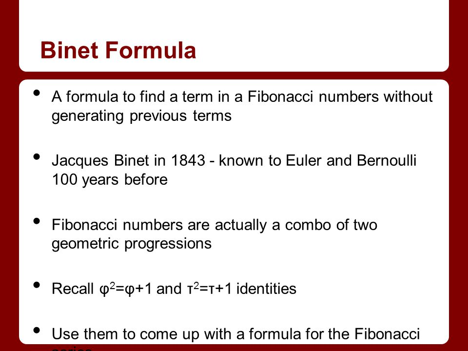 Binet Formula A formula to find a term in a Fibonacci numbers without generating previous terms Jacques Binet in 1843 - known to Euler and Bernoulli 100 years before Fibonacci numbers are actually a combo of two geometric progressions Recall φ 2 =φ+1 and τ 2 =τ+1 identities Use them to come up with a formula for the Fibonacci series