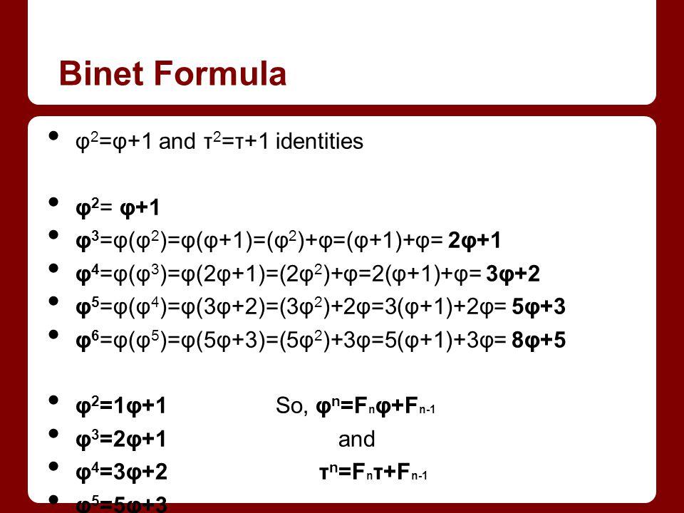 Binet Formula φ 2 =φ+1 and τ 2 =τ+1 identities φ 2 = φ+1 φ 3 =φ(φ 2 )=φ(φ+1)=(φ 2 )+φ=(φ+1)+φ= 2φ+1 φ 4 =φ(φ 3 )=φ(2φ+1)=(2φ 2 )+φ=2(φ+1)+φ= 3φ+2 φ 5 =φ(φ 4 )=φ(3φ+2)=(3φ 2 )+2φ=3(φ+1)+2φ= 5φ+3 φ 6 =φ(φ 5 )=φ(5φ+3)=(5φ 2 )+3φ=5(φ+1)+3φ= 8φ+5 φ 2 =1φ+1 So, φ n =F n φ+F n-1 φ 3 =2φ+1 and φ 4 =3φ+2 τ n =F n τ+F n-1 φ 5 =5φ+3 φ 6 =8φ+5