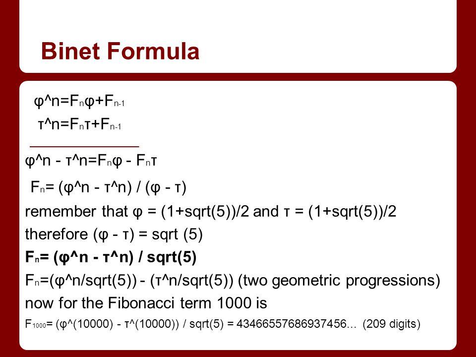 Binet Formula φ^n=F n φ+F n-1 τ^n=F n τ+F n-1 φ^n - τ^n=F n φ - F n τ F n = (φ^n - τ^n) / (φ - τ) remember that φ = (1+sqrt(5))/2 and τ = (1+sqrt(5))/2 therefore (φ - τ) = sqrt (5) F n = (φ^n - τ^n) / sqrt(5) F n =(φ^n/sqrt(5)) - (τ^n/sqrt(5)) (two geometric progressions) now for the Fibonacci term 1000 is F 1000 = (φ^(10000) - τ^(10000)) / sqrt(5) = 43466557686937456...