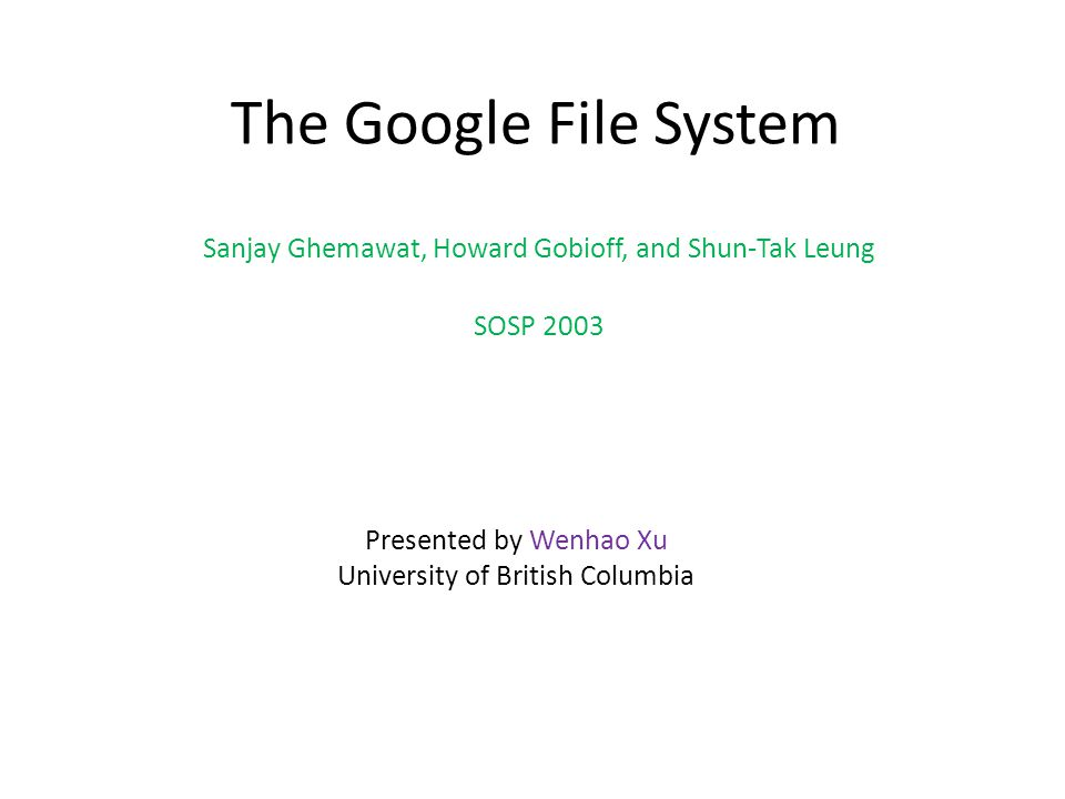 The Google File System Sanjay Ghemawat, Howard Gobioff, and Shun-Tak Leung SOSP 2003 Presented by Wenhao Xu University of British Columbia