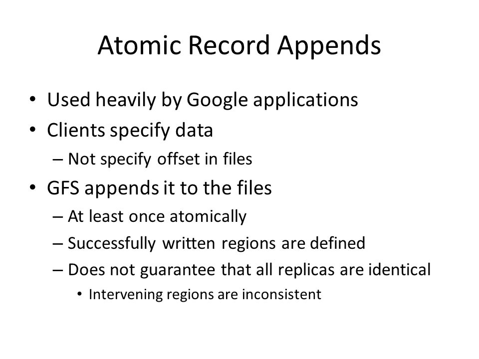 Atomic Record Appends Used heavily by Google applications Clients specify data – Not specify offset in files GFS appends it to the files – At least on