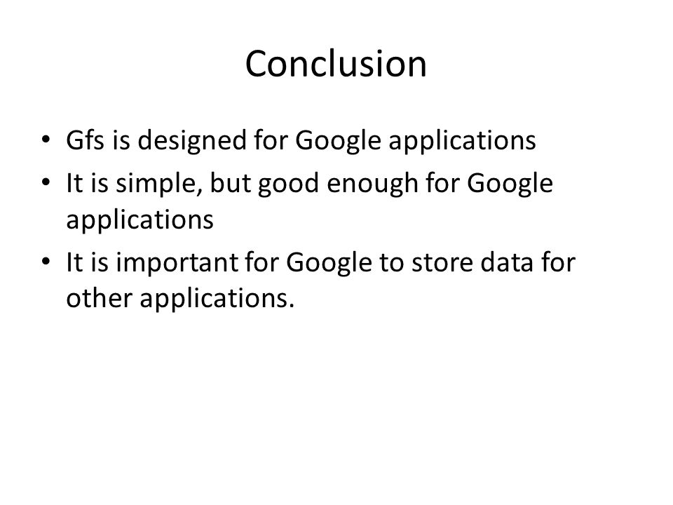 Conclusion Gfs is designed for Google applications It is simple, but good enough for Google applications It is important for Google to store data for other applications.