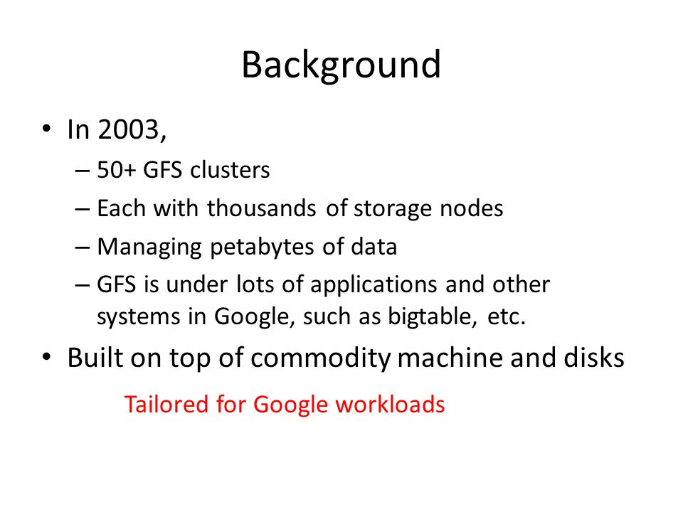 Background In 2003, – 50+ GFS clusters – Each with thousands of storage nodes – Managing petabytes of data – GFS is under lots of applications and other systems in Google, such as bigtable, etc.