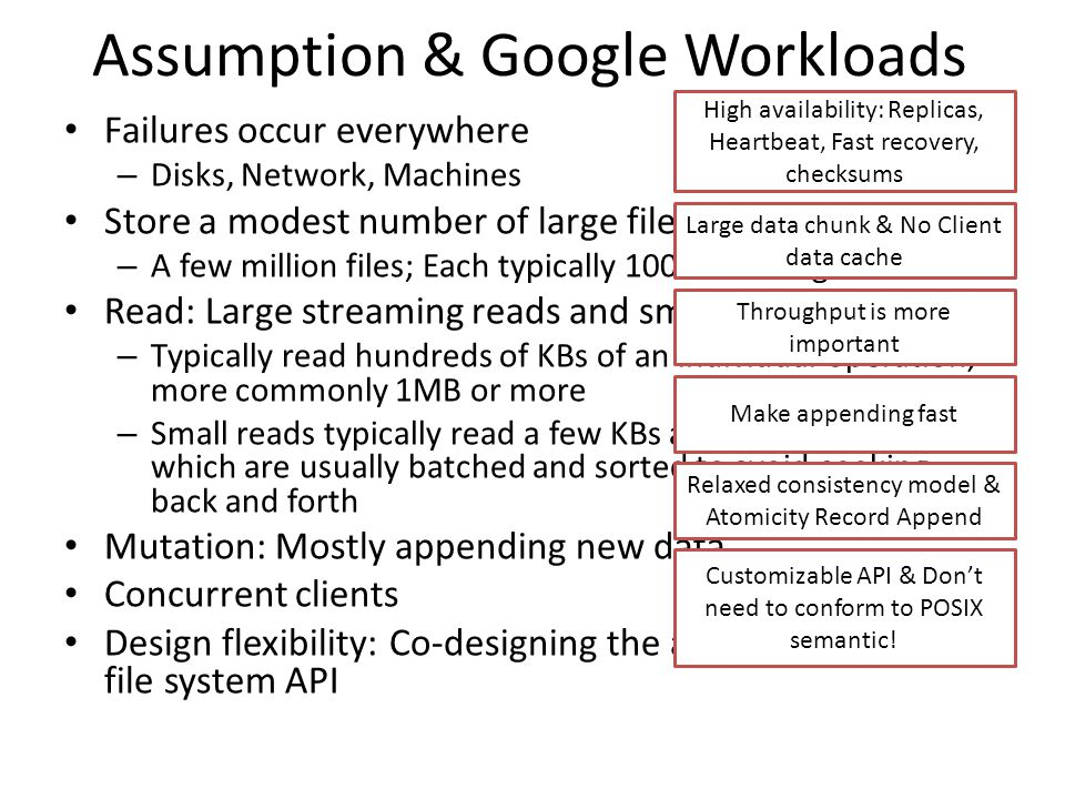 Assumption & Google Workloads Failures occur everywhere – Disks, Network, Machines Store a modest number of large files – A few million files; Each typically 100MB or larger in size Read: Large streaming reads and small random reads – Typically read hundreds of KBs of an individual operation, more commonly 1MB or more – Small reads typically read a few KBs at arbitrary offsets, which are usually batched and sorted to avoid seeking back and forth Mutation: Mostly appending new data Concurrent clients Design flexibility: Co-designing the application and the file system API High availability: Replicas, Heartbeat, Fast recovery, checksums Large data chunk & No Client data cache Make appending fast Relaxed consistency model & Atomicity Record Append Customizable API & Dont need to conform to POSIX semantic.