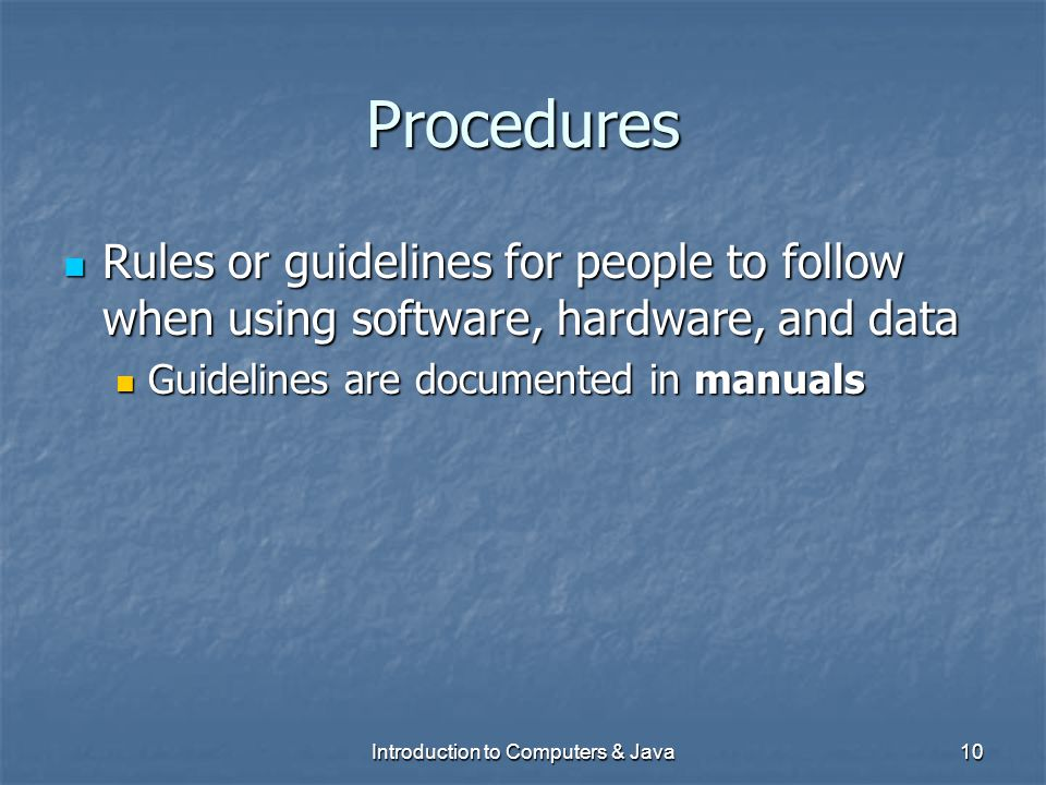 Introduction to Computers & Java10 Procedures Rules or guidelines for people to follow when using software, hardware, and data Rules or guidelines for