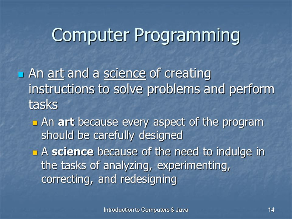 Introduction to Computers & Java14 Computer Programming An art and a science of creating instructions to solve problems and perform tasks An art and a