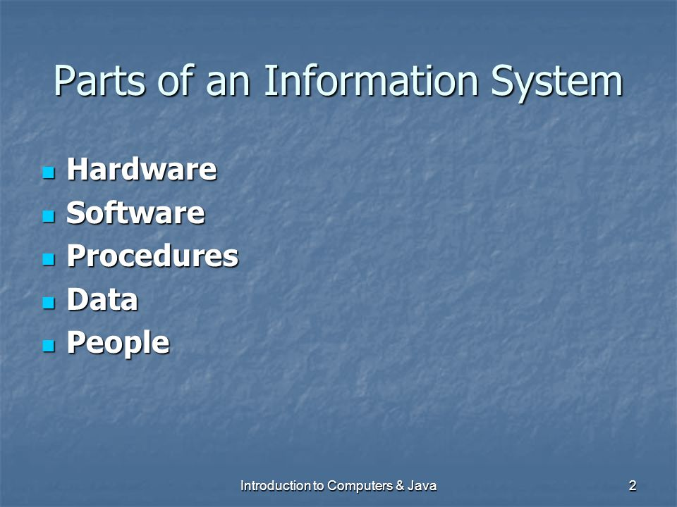 Introduction to Computers & Java2 Parts of an Information System Hardware Hardware Software Software Procedures Procedures Data Data People People