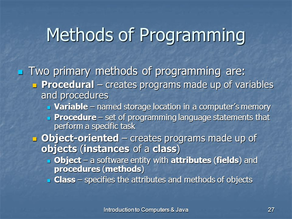 Introduction to Computers & Java27 Methods of Programming Two primary methods of programming are: Two primary methods of programming are: Procedural –