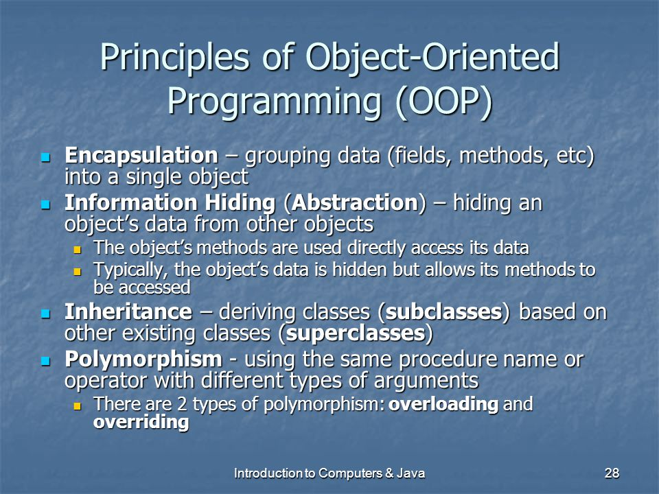 Introduction to Computers & Java28 Principles of Object-Oriented Programming (OOP) Encapsulation – grouping data (fields, methods, etc) into a single