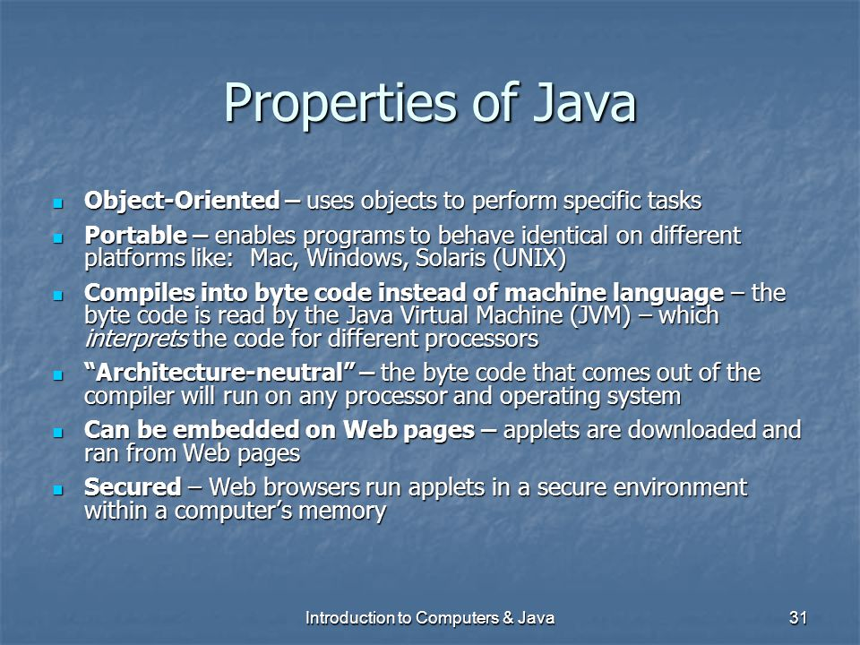 Introduction to Computers & Java31 Properties of Java Object-Oriented – uses objects to perform specific tasks Object-Oriented – uses objects to perfo