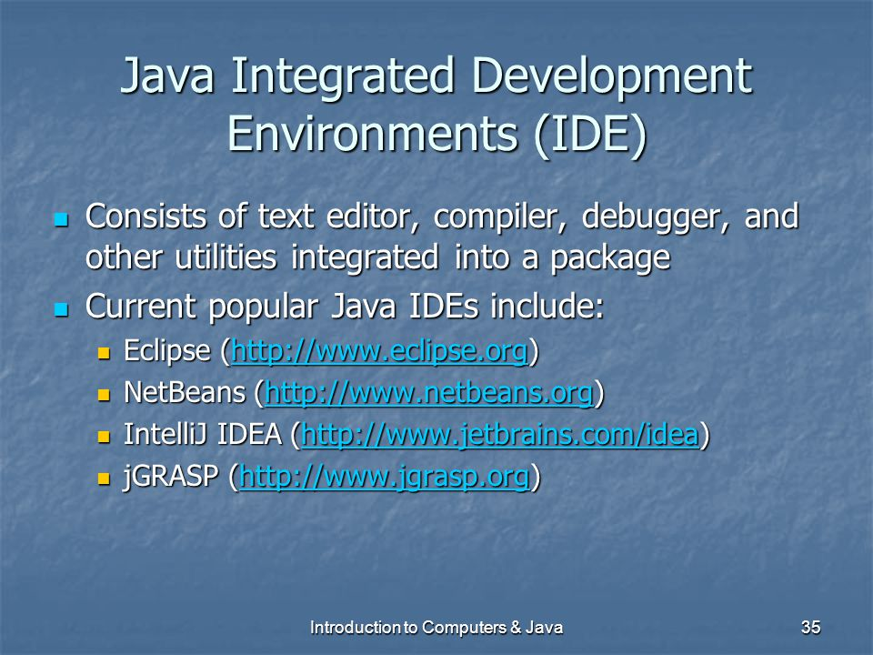 Introduction to Computers & Java35 Java Integrated Development Environments (IDE) Consists of text editor, compiler, debugger, and other utilities int