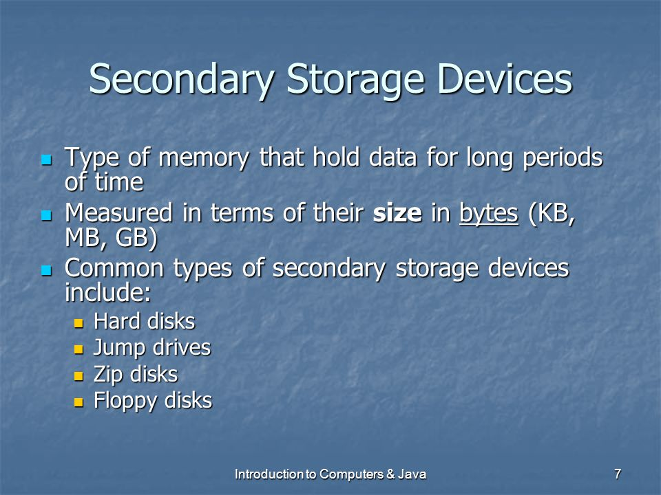 Introduction to Computers & Java7 Secondary Storage Devices Type of memory that hold data for long periods of time Type of memory that hold data for l