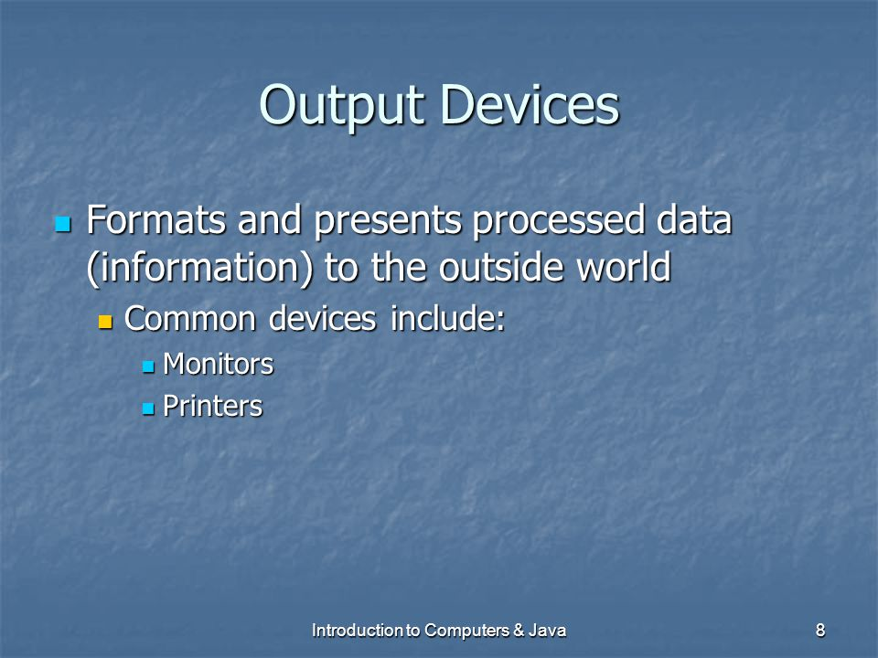 Introduction to Computers & Java8 Output Devices Formats and presents processed data (information) to the outside world Formats and presents processed
