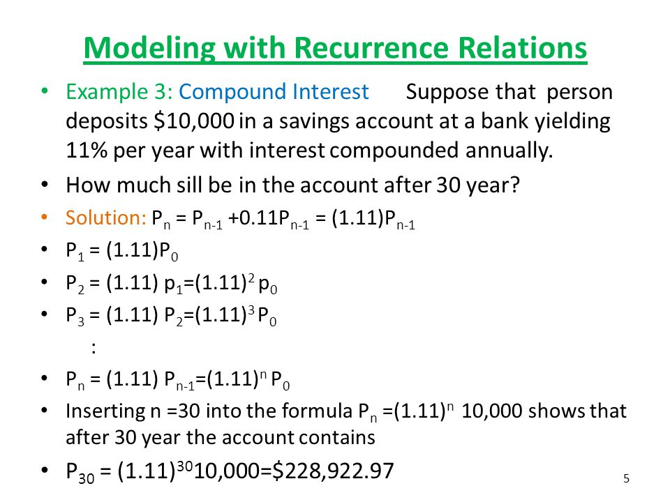 Modeling with Recurrence Relations Example 3: Compound Interest Suppose that person deposits $10,000 in a savings account at a bank yielding 11% per y