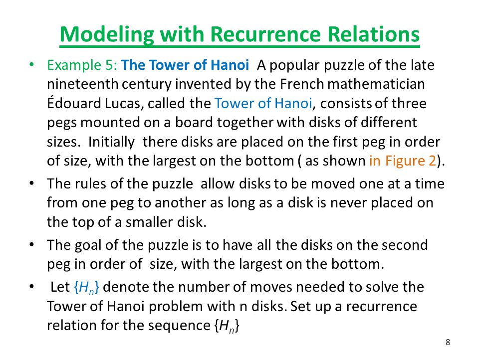 Modeling with Recurrence Relations Example 5: The Tower of Hanoi A popular puzzle of the late nineteenth century invented by the French mathematician