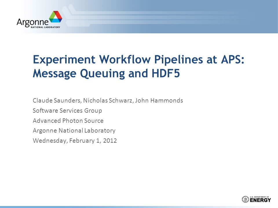 Experiment Workflow Pipelines at APS: Message Queuing and HDF5 Claude Saunders, Nicholas Schwarz, John Hammonds Software Services Group Advanced Photon Source Argonne National Laboratory Wednesday, February 1, 2012