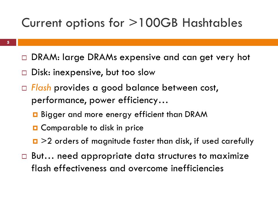 Current options for >100GB Hashtables DRAM: large DRAMs expensive and can get very hot Disk: inexpensive, but too slow Flash provides a good balance between cost, performance, power efficiency… Bigger and more energy efficient than DRAM Comparable to disk in price >2 orders of magnitude faster than disk, if used carefully But… need appropriate data structures to maximize flash effectiveness and overcome inefficiencies 5