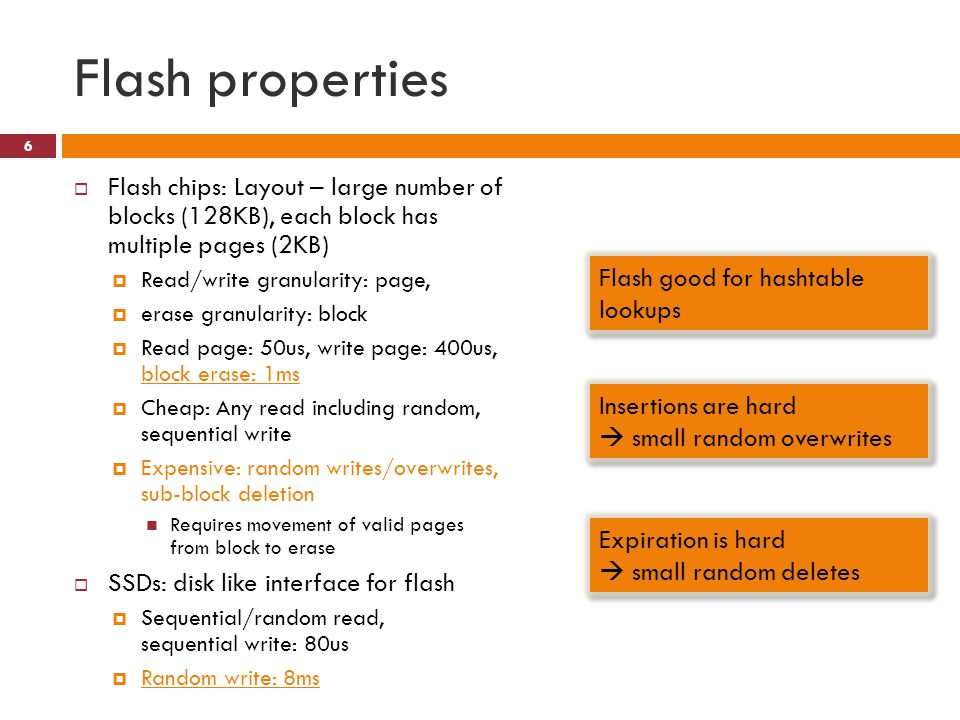 Flash properties Flash chips: Layout – large number of blocks (128KB), each block has multiple pages (2KB) Read/write granularity: page, erase granularity: block Read page: 50us, write page: 400us, block erase: 1ms Cheap: Any read including random, sequential write Expensive: random writes/overwrites, sub-block deletion Requires movement of valid pages from block to erase SSDs: disk like interface for flash Sequential/random read, sequential write: 80us Random write: 8ms 6 Flash good for hashtable lookups Insertions are hard small random overwrites Expiration is hard small random deletes