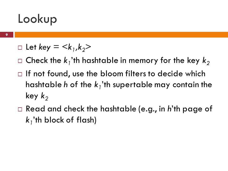 Lookup Let key = Check the k 1 th hashtable in memory for the key k 2 If not found, use the bloom filters to decide which hashtable h of the k 1 th supertable may contain the key k 2 Read and check the hashtable (e.g., in hth page of k 1 th block of flash) 9