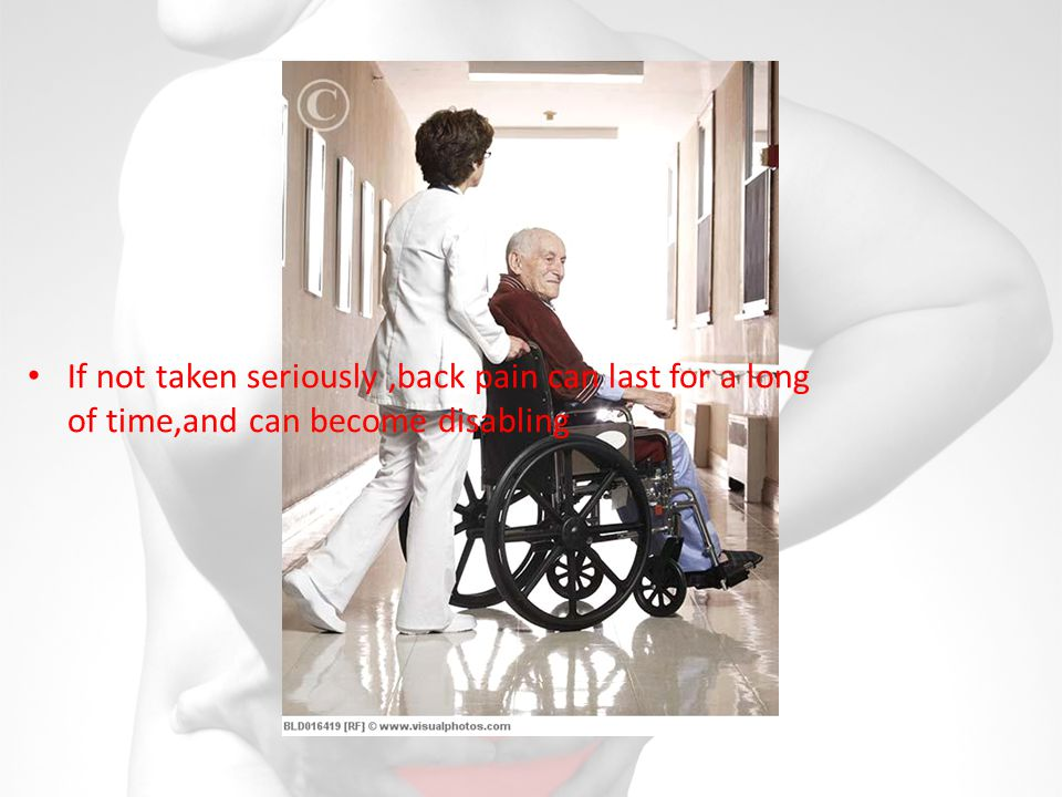 If not taken seriously,back pain can last for a long of time,and can become disabling