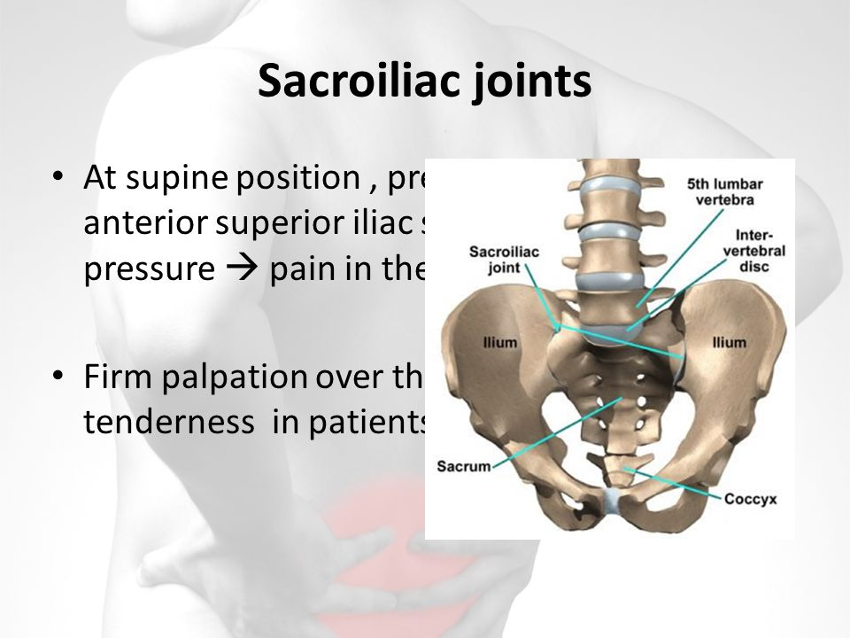 Sacroiliac joints At supine position, press directly on the anterior superior iliac spines and apply lateral pressure pain in the SI joint sacroiliitis.