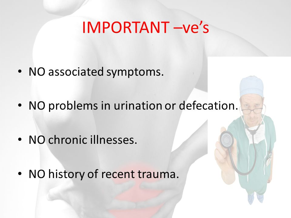 IMPORTANT –ves NO associated symptoms.NO problems in urination or defecation.