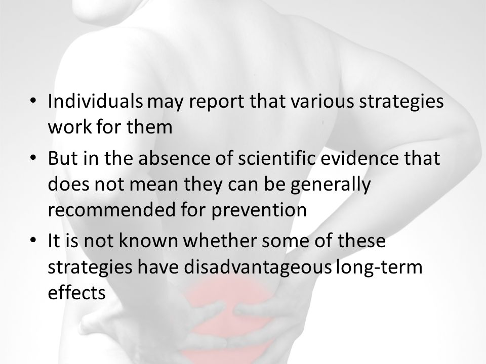 Individuals may report that various strategies work for them But in the absence of scientific evidence that does not mean they can be generally recommended for prevention It is not known whether some of these strategies have disadvantageous long-term effects