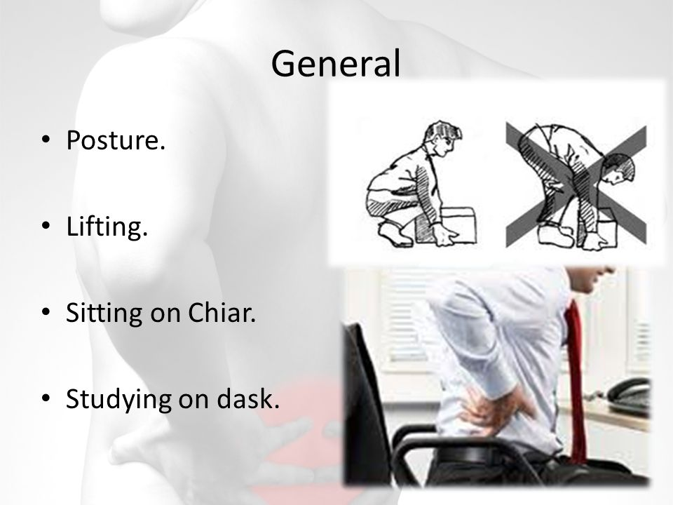 General Posture. Lifting. Sitting on Chiar. Studying on dask.