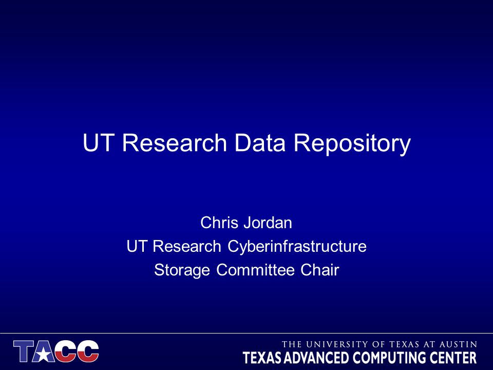 UT Research Data Repository Chris Jordan UT Research Cyberinfrastructure Storage Committee Chair
