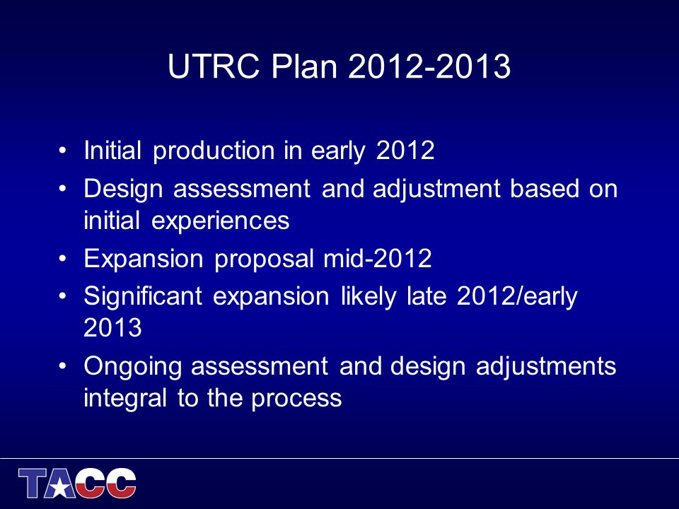 UTRC Plan 2012-2013 Initial production in early 2012 Design assessment and adjustment based on initial experiences Expansion proposal mid-2012 Significant expansion likely late 2012/early 2013 Ongoing assessment and design adjustments integral to the process