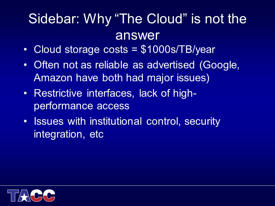 Sidebar: Why The Cloud is not the answer Cloud storage costs = $1000s/TB/year Often not as reliable as advertised (Google, Amazon have both had major issues) Restrictive interfaces, lack of high- performance access Issues with institutional control, security integration, etc