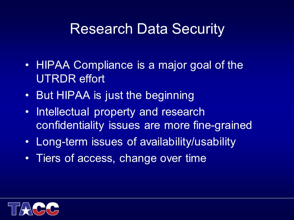 Research Data Security HIPAA Compliance is a major goal of the UTRDR effort But HIPAA is just the beginning Intellectual property and research confidentiality issues are more fine-grained Long-term issues of availability/usability Tiers of access, change over time