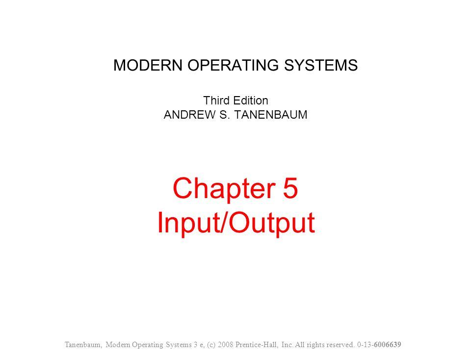 MODERN OPERATING SYSTEMS Third Edition ANDREW S. TANENBAUM Chapter 5 Input/Output Tanenbaum, Modern Operating Systems 3 e, (c) 2008 Prentice-Hall, Inc
