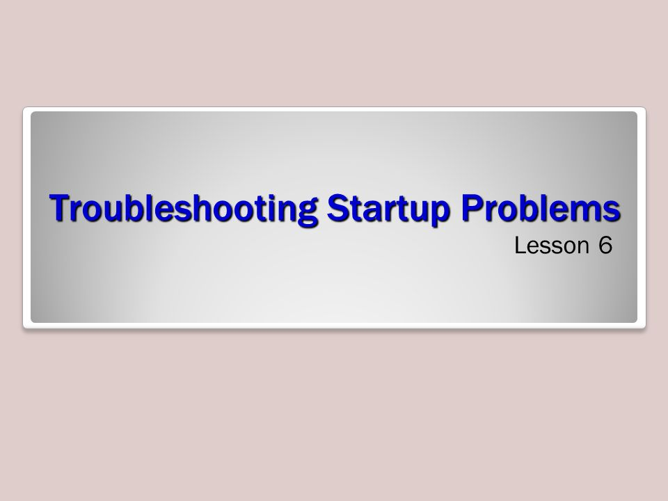 Troubleshooting Startup Problems Lesson 6