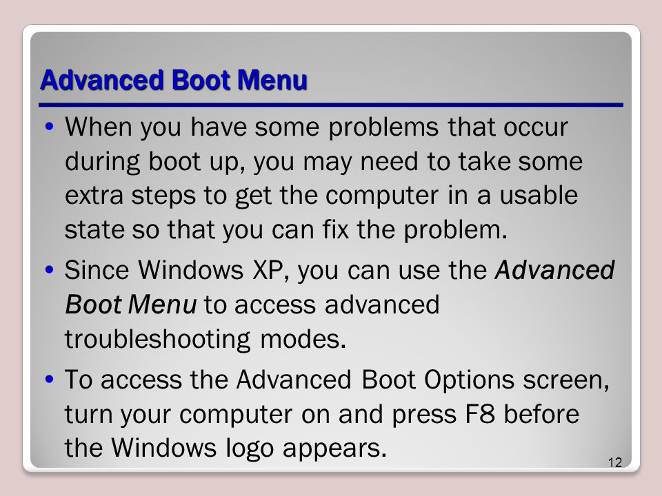 Advanced Boot Menu When you have some problems that occur during boot up, you may need to take some extra steps to get the computer in a usable state so that you can fix the problem.