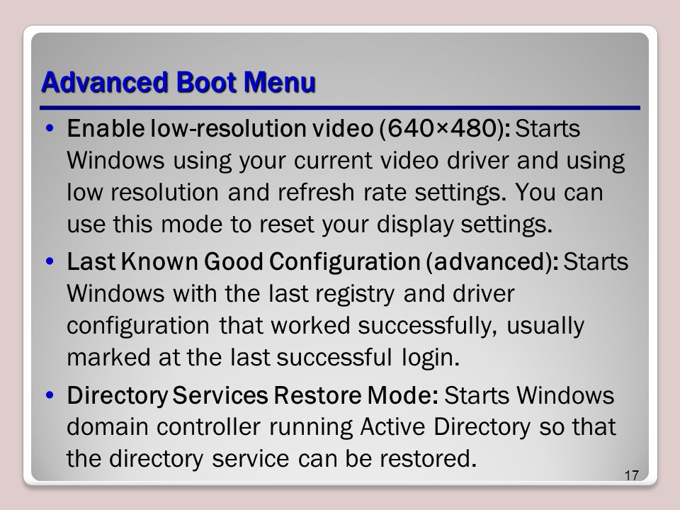 Advanced Boot Menu Enable low-resolution video (640×480): Starts Windows using your current video driver and using low resolution and refresh rate settings.
