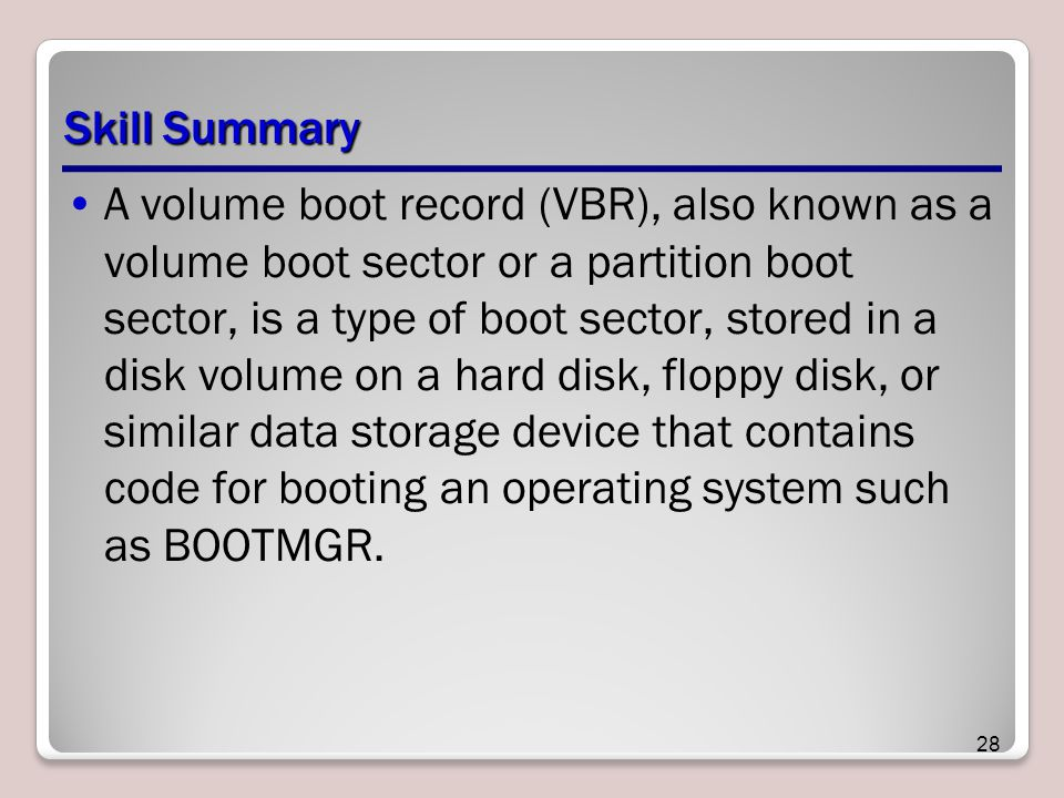 Skill Summary A volume boot record (VBR), also known as a volume boot sector or a partition boot sector, is a type of boot sector, stored in a disk volume on a hard disk, floppy disk, or similar data storage device that contains code for booting an operating system such as BOOTMGR.