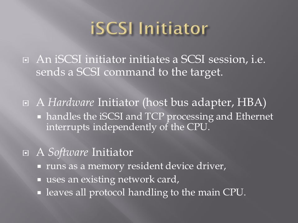 An iSCSI initiator initiates a SCSI session, i.e.sends a SCSI command to the target.