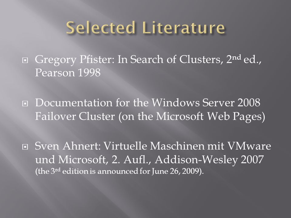 Gregory Pfister: In Search of Clusters, 2 nd ed., Pearson 1998 Documentation for the Windows Server 2008 Failover Cluster (on the Microsoft Web Pages) Sven Ahnert: Virtuelle Maschinen mit VMware und Microsoft, 2.