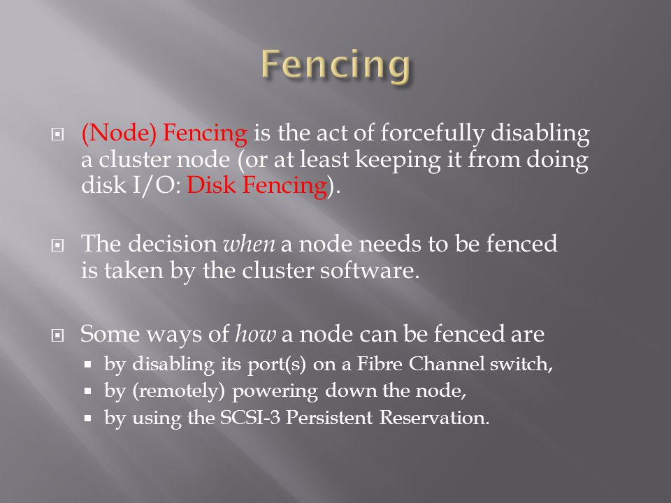 (Node) Fencing is the act of forcefully disabling a cluster node (or at least keeping it from doing disk I/O: Disk Fencing).