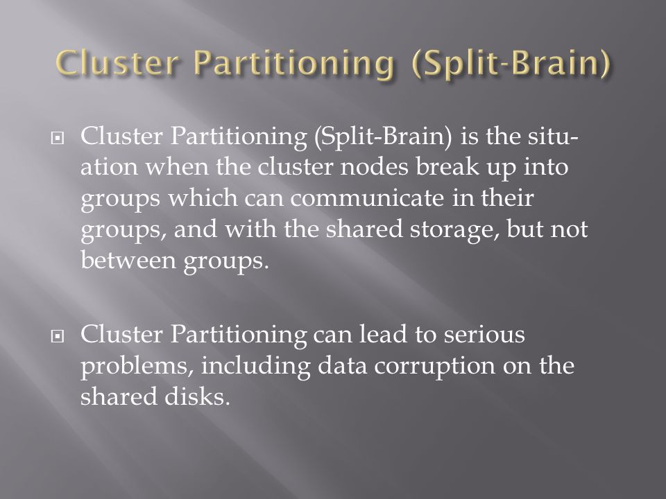 Cluster Partitioning (Split-Brain) is the situ- ation when the cluster nodes break up into groups which can communicate in their groups, and with the shared storage, but not between groups.