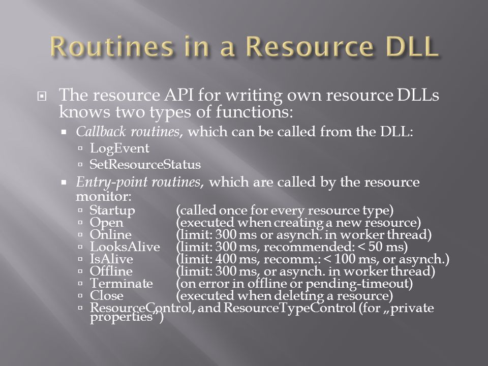 The resource API for writing own resource DLLs knows two types of functions: Callback routines, which can be called from the DLL: LogEvent SetResourceStatus Entry-point routines, which are called by the resource monitor: Startup (called once for every resource type) Open (executed when creating a new resource) Online (limit: 300 ms or asynch.