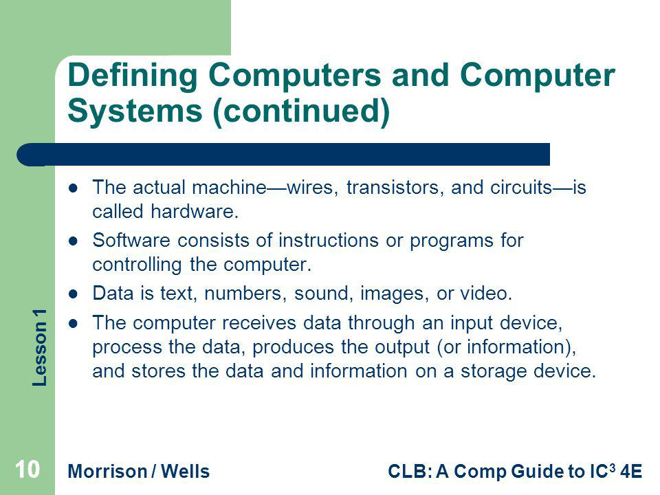 Lesson 1 Morrison / WellsCLB: A Comp Guide to IC 3 4E Defining Computers and Computer Systems (continued) The actual machinewires, transistors, and ci