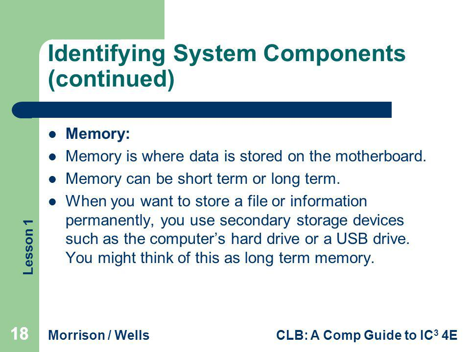 Lesson 1 Morrison / WellsCLB: A Comp Guide to IC 3 4E 18 Identifying System Components (continued) Memory: Memory is where data is stored on the mothe