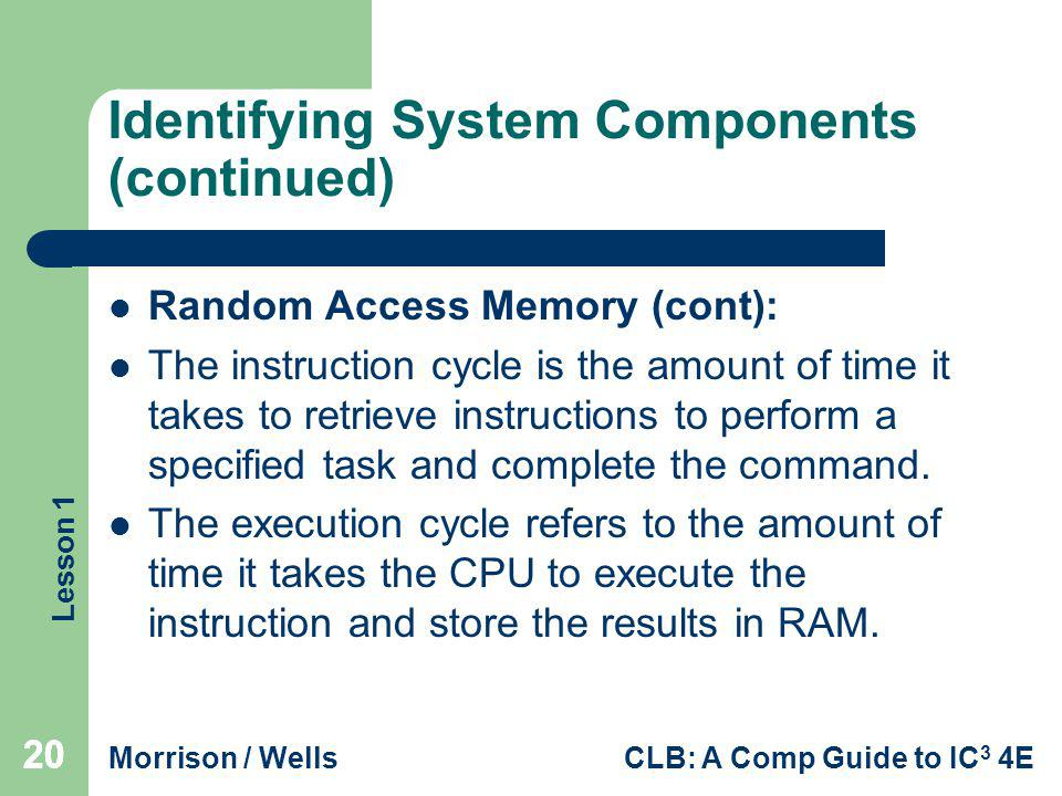 Lesson 1 Morrison / WellsCLB: A Comp Guide to IC 3 4E 20 Identifying System Components (continued) Random Access Memory (cont): The instruction cycle