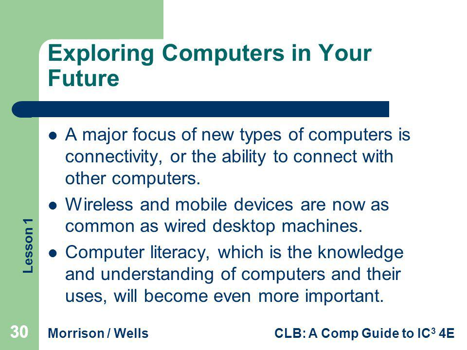 Lesson 1 Morrison / WellsCLB: A Comp Guide to IC 3 4E 30 Exploring Computers in Your Future A major focus of new types of computers is connectivity, o