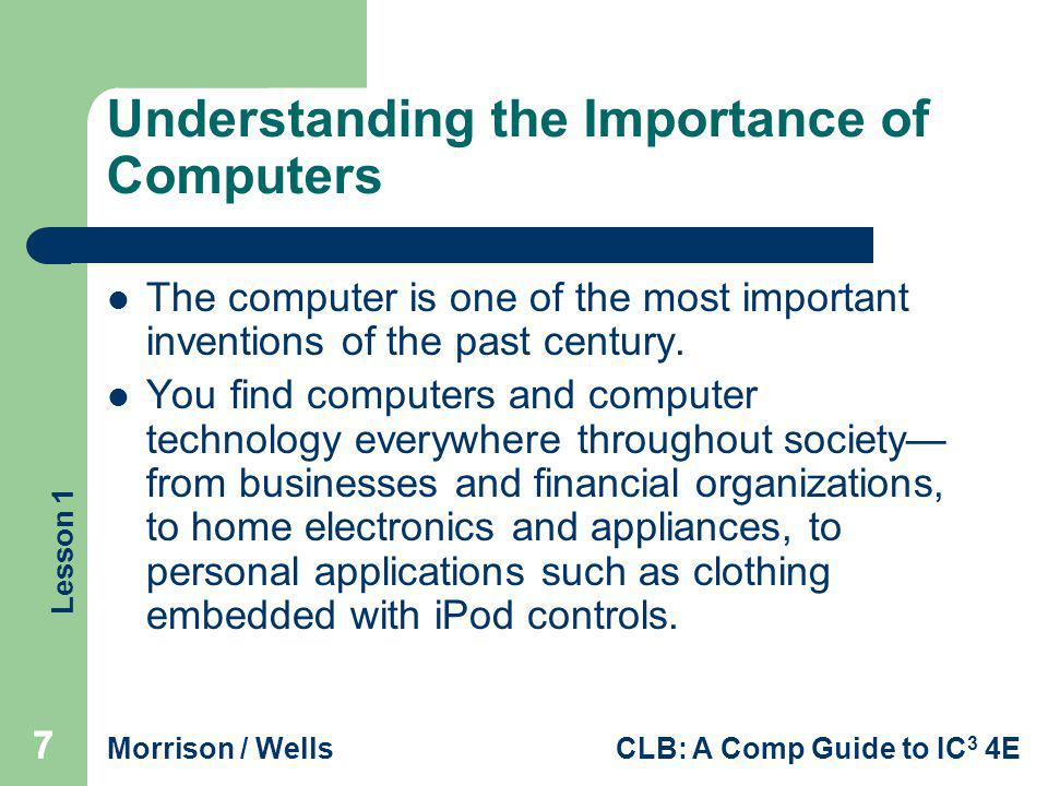 Lesson 1 Morrison / WellsCLB: A Comp Guide to IC 3 4E 777 Understanding the Importance of Computers The computer is one of the most important inventio