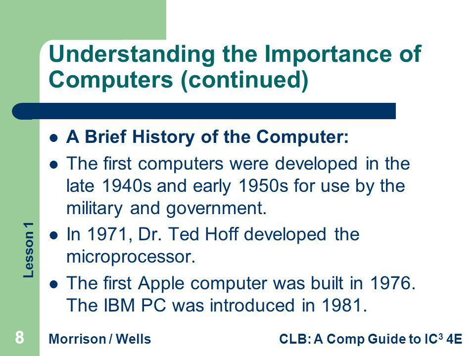 Lesson 1 Morrison / WellsCLB: A Comp Guide to IC 3 4E 888 Understanding the Importance of Computers (continued) A Brief History of the Computer: The f